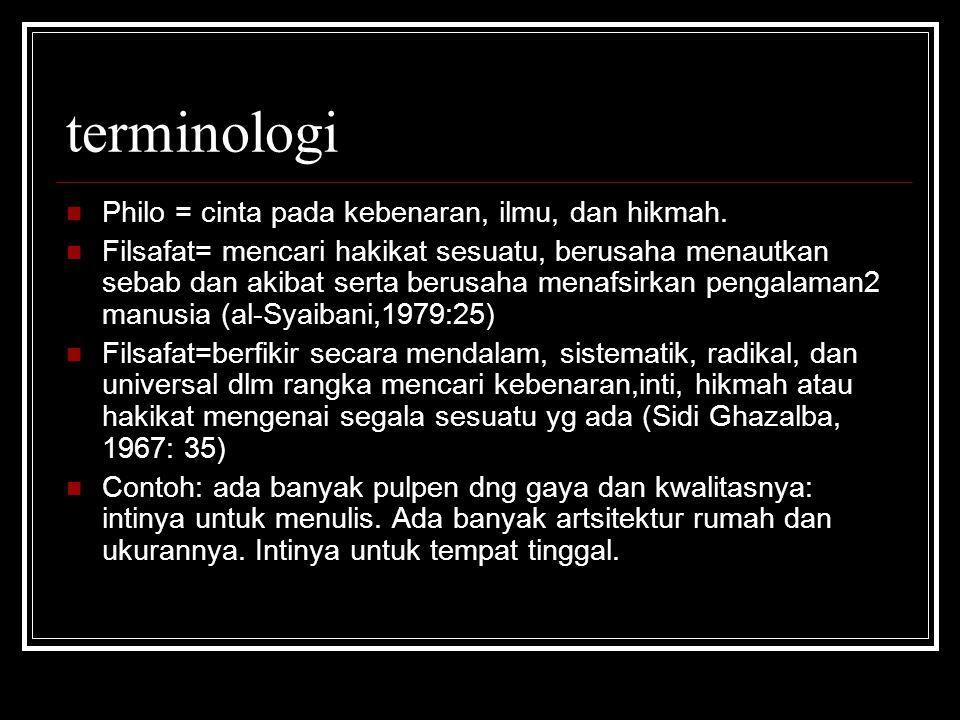 terminologi Philo = cinta pada kebenaran, ilmu, dan hikmah. Filsafat= mencari hakikat sesuatu, berusaha menautkan sebab dan akibat serta berusaha mena