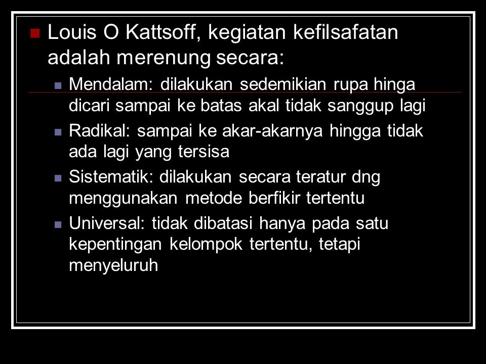 Louis O Kattsoff, kegiatan kefilsafatan adalah merenung secara: Mendalam: dilakukan sedemikian rupa hinga dicari sampai ke batas akal tidak sanggup la