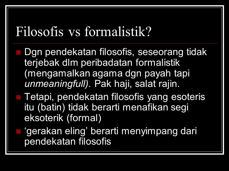Filosofis vs formalistik? Dgn pendekatan filosofis, seseorang tidak terjebak dlm peribadatan formalistik (mengamalkan agama dgn payah tapi unmeaningfu