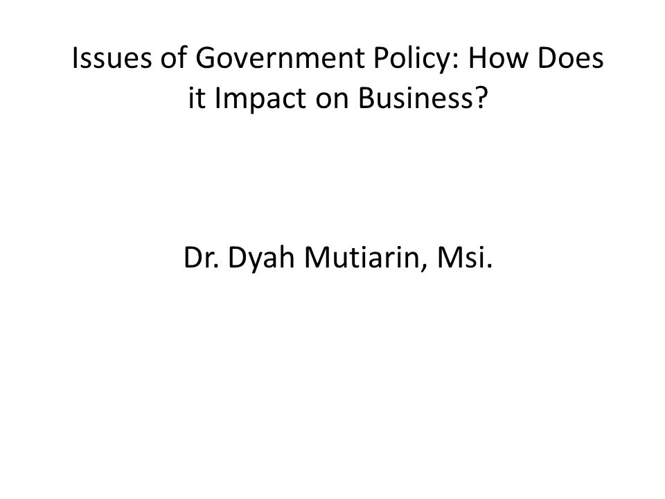 Issues of Government Policy: How Does it Impact on Business? Dr. Dyah Mutiarin, Msi.