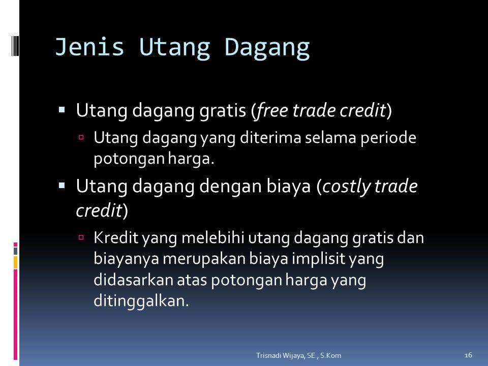 Jenis Utang Dagang  Utang dagang gratis (free trade credit)  Utang dagang yang diterima selama periode potongan harga.