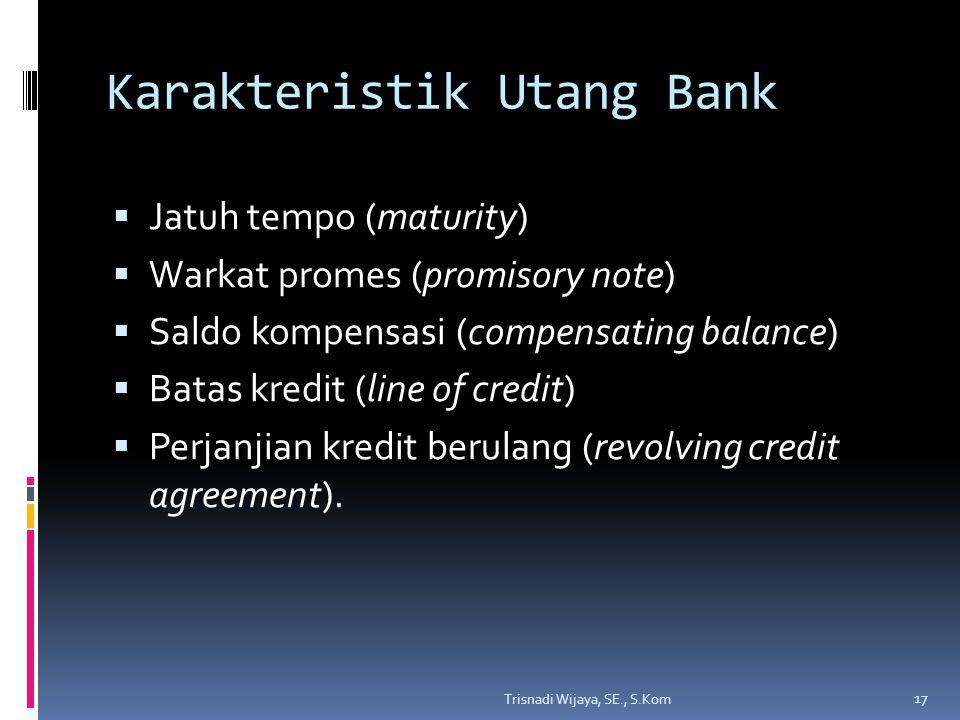 Karakteristik Utang Bank  Jatuh tempo (maturity)  Warkat promes (promisory note)  Saldo kompensasi (compensating balance)  Batas kredit (line of credit)  Perjanjian kredit berulang (revolving credit agreement).