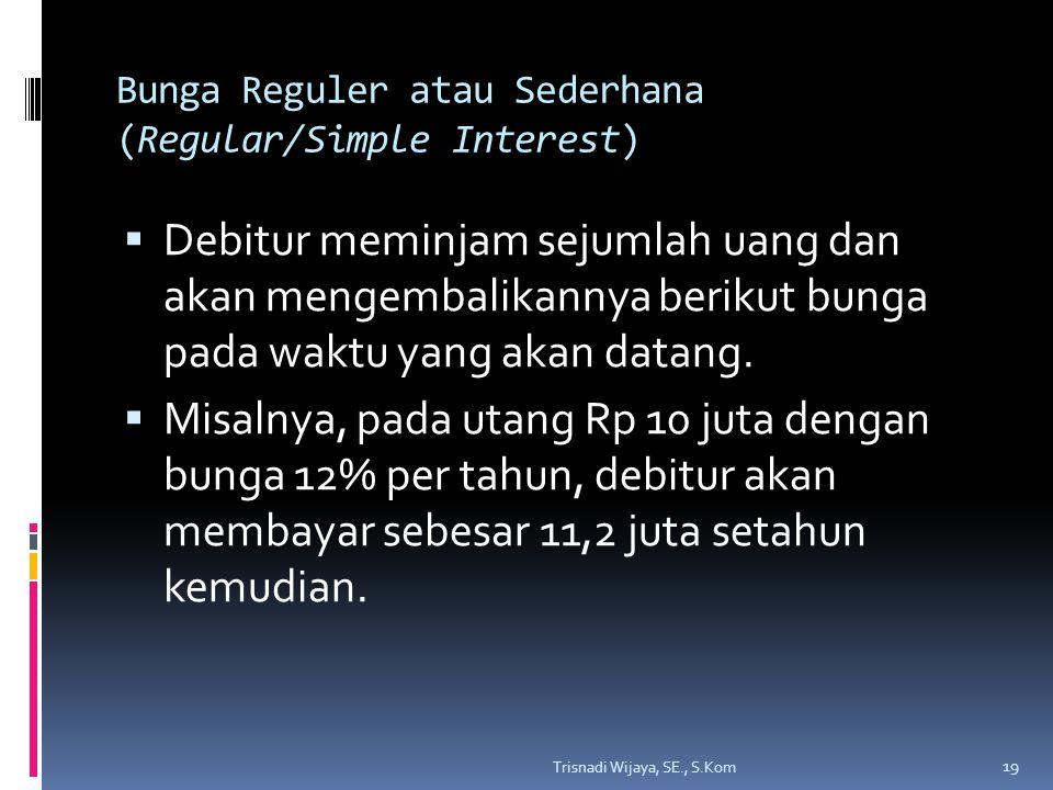 Bunga Reguler atau Sederhana (Regular/Simple Interest)  Debitur meminjam sejumlah uang dan akan mengembalikannya berikut bunga pada waktu yang akan datang.