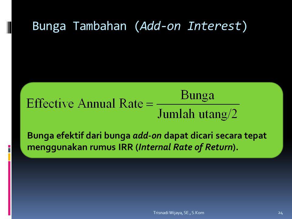 Bunga Tambahan (Add-on Interest) Trisnadi Wijaya, SE., S.Kom 24 Bunga efektif dari bunga add-on dapat dicari secara tepat menggunakan rumus IRR (Internal Rate of Return).