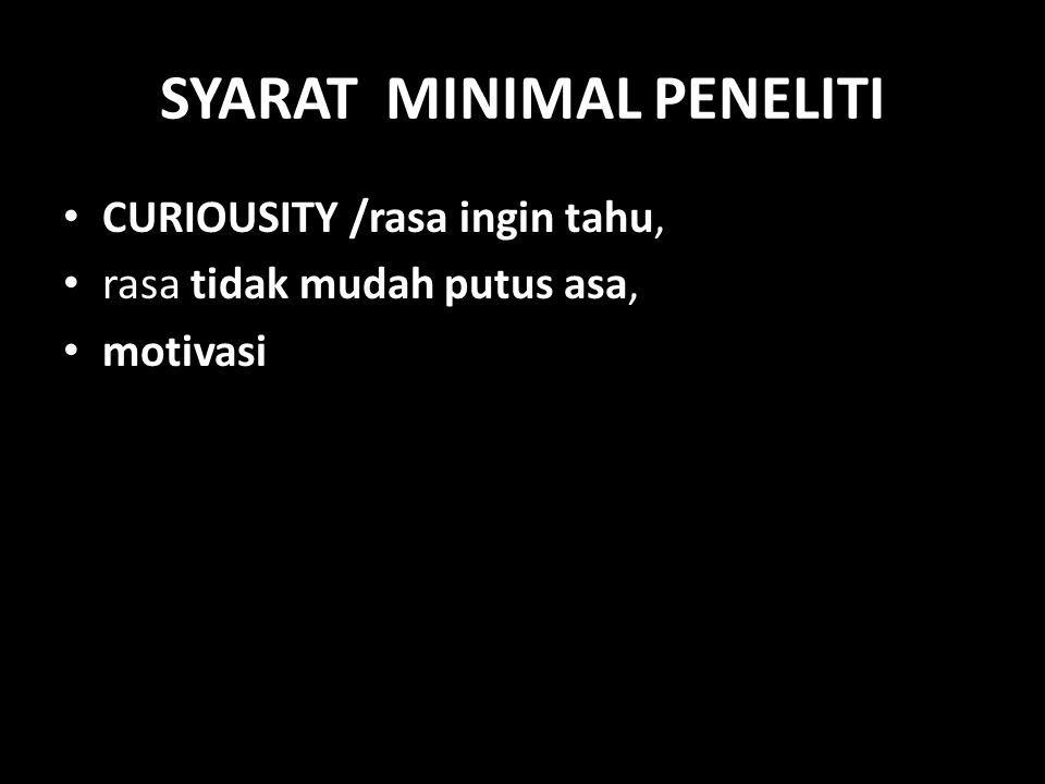 SYARAT MINIMAL PENELITI CURIOUSITY /rasa ingin tahu, rasa tidak mudah putus asa, motivasi