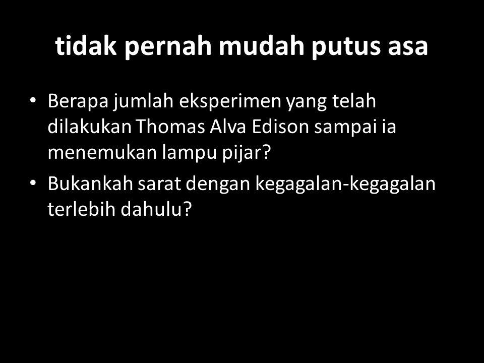 tidak pernah mudah putus asa Berapa jumlah eksperimen yang telah dilakukan Thomas Alva Edison sampai ia menemukan lampu pijar.