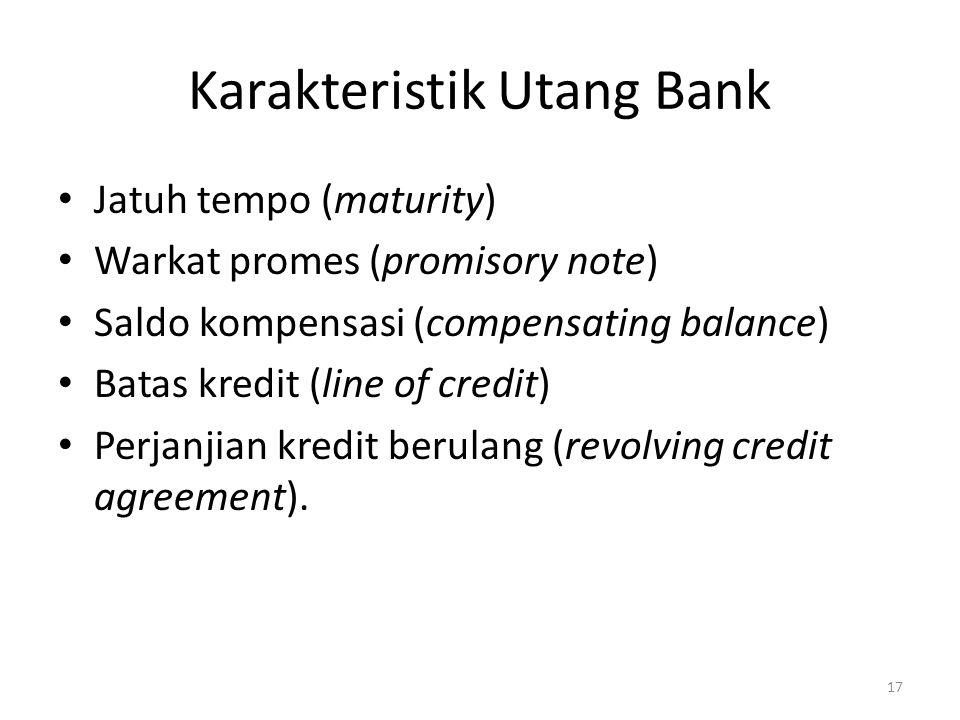 Karakteristik Utang Bank Jatuh tempo (maturity) Warkat promes (promisory note) Saldo kompensasi (compensating balance) Batas kredit (line of credit) P