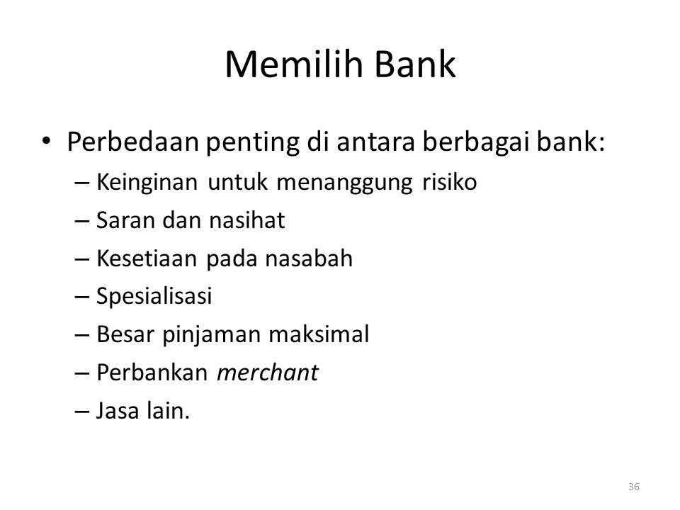 Memilih Bank Perbedaan penting di antara berbagai bank: – Keinginan untuk menanggung risiko – Saran dan nasihat – Kesetiaan pada nasabah – Spesialisasi – Besar pinjaman maksimal – Perbankan merchant – Jasa lain.