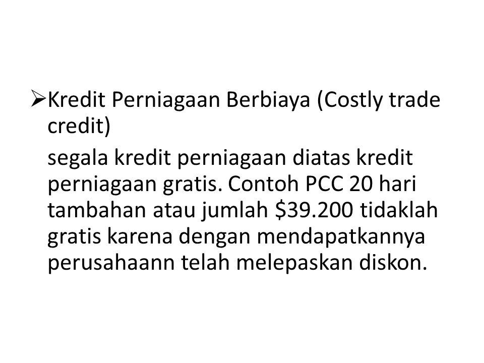  Kredit Perniagaan Berbiaya (Costly trade credit) segala kredit perniagaan diatas kredit perniagaan gratis. Contoh PCC 20 hari tambahan atau jumlah $
