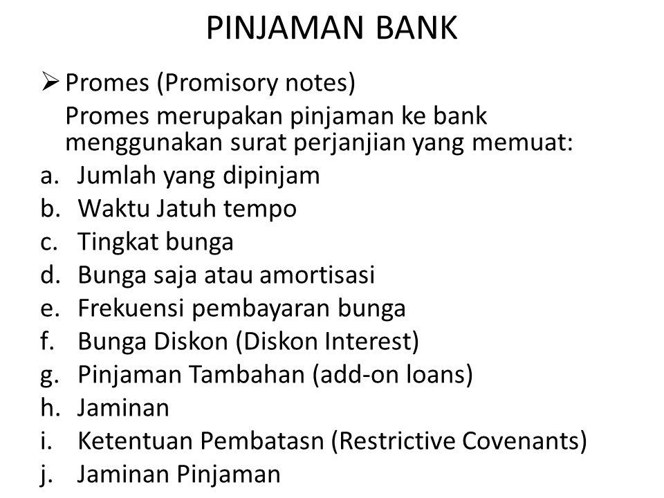PINJAMAN BANK  Promes (Promisory notes) Promes merupakan pinjaman ke bank menggunakan surat perjanjian yang memuat: a.Jumlah yang dipinjam b.Waktu Jatuh tempo c.Tingkat bunga d.Bunga saja atau amortisasi e.Frekuensi pembayaran bunga f.Bunga Diskon (Diskon Interest) g.Pinjaman Tambahan (add-on loans) h.Jaminan i.Ketentuan Pembatasn (Restrictive Covenants) j.Jaminan Pinjaman