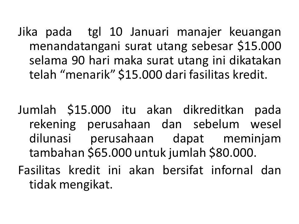 Jika pada tgl 10 Januari manajer keuangan menandatangani surat utang sebesar $15.000 selama 90 hari maka surat utang ini dikatakan telah menarik $15.000 dari fasilitas kredit.