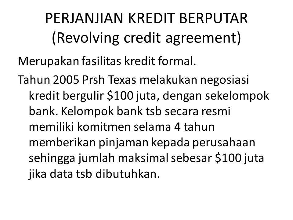 PERJANJIAN KREDIT BERPUTAR (Revolving credit agreement) Merupakan fasilitas kredit formal. Tahun 2005 Prsh Texas melakukan negosiasi kredit bergulir $