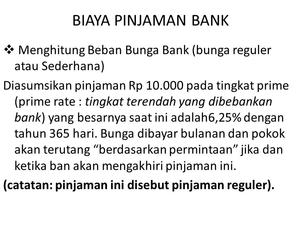 BIAYA PINJAMAN BANK  Menghitung Beban Bunga Bank (bunga reguler atau Sederhana) Diasumsikan pinjaman Rp 10.000 pada tingkat prime (prime rate : tingkat terendah yang dibebankan bank) yang besarnya saat ini adalah6,25% dengan tahun 365 hari.