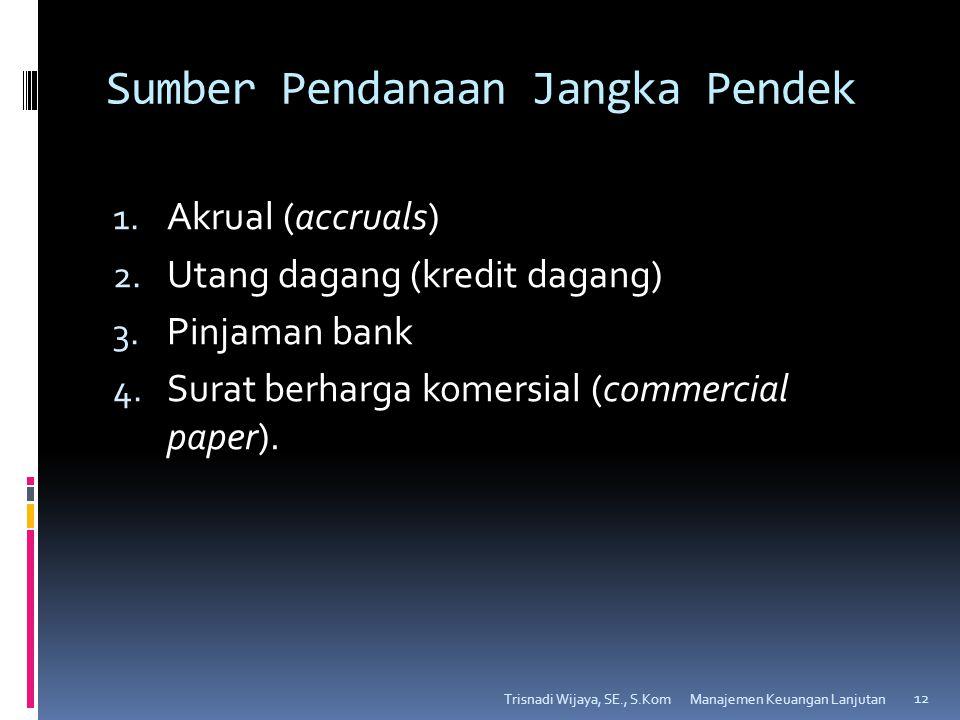Sumber Pendanaan Jangka Pendek 1. Akrual (accruals) 2. Utang dagang (kredit dagang) 3. Pinjaman bank 4. Surat berharga komersial (commercial paper). T
