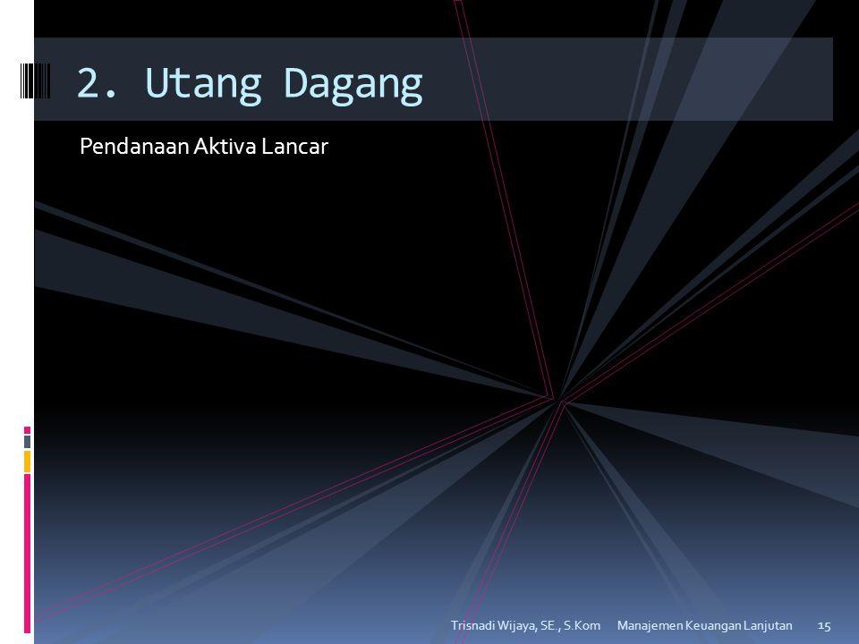 Pendanaan Aktiva Lancar Trisnadi Wijaya, SE., S.Kom 15 2. Utang Dagang Manajemen Keuangan Lanjutan