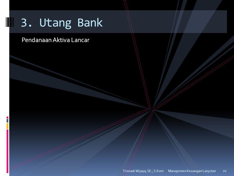 Pendanaan Aktiva Lancar Trisnadi Wijaya, SE., S.Kom 21 3. Utang Bank Manajemen Keuangan Lanjutan