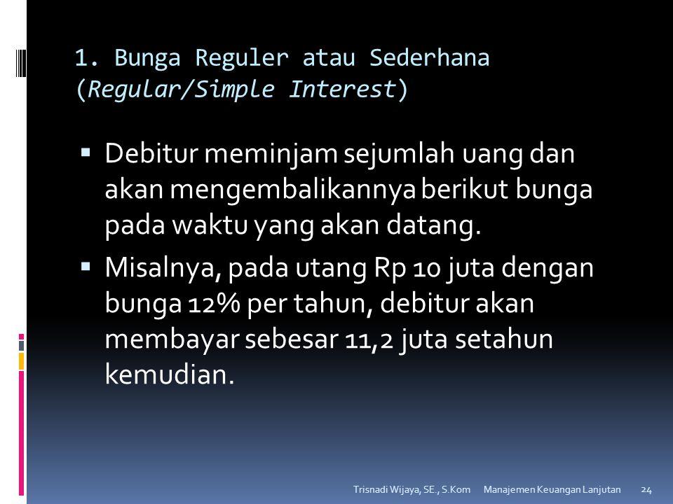 1. Bunga Reguler atau Sederhana (Regular/Simple Interest)  Debitur meminjam sejumlah uang dan akan mengembalikannya berikut bunga pada waktu yang aka