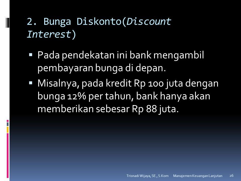 2. Bunga Diskonto(Discount Interest)  Pada pendekatan ini bank mengambil pembayaran bunga di depan.  Misalnya, pada kredit Rp 100 juta dengan bunga