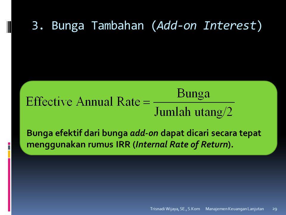 3. Bunga Tambahan (Add-on Interest) Trisnadi Wijaya, SE., S.Kom 29 Bunga efektif dari bunga add-on dapat dicari secara tepat menggunakan rumus IRR (In