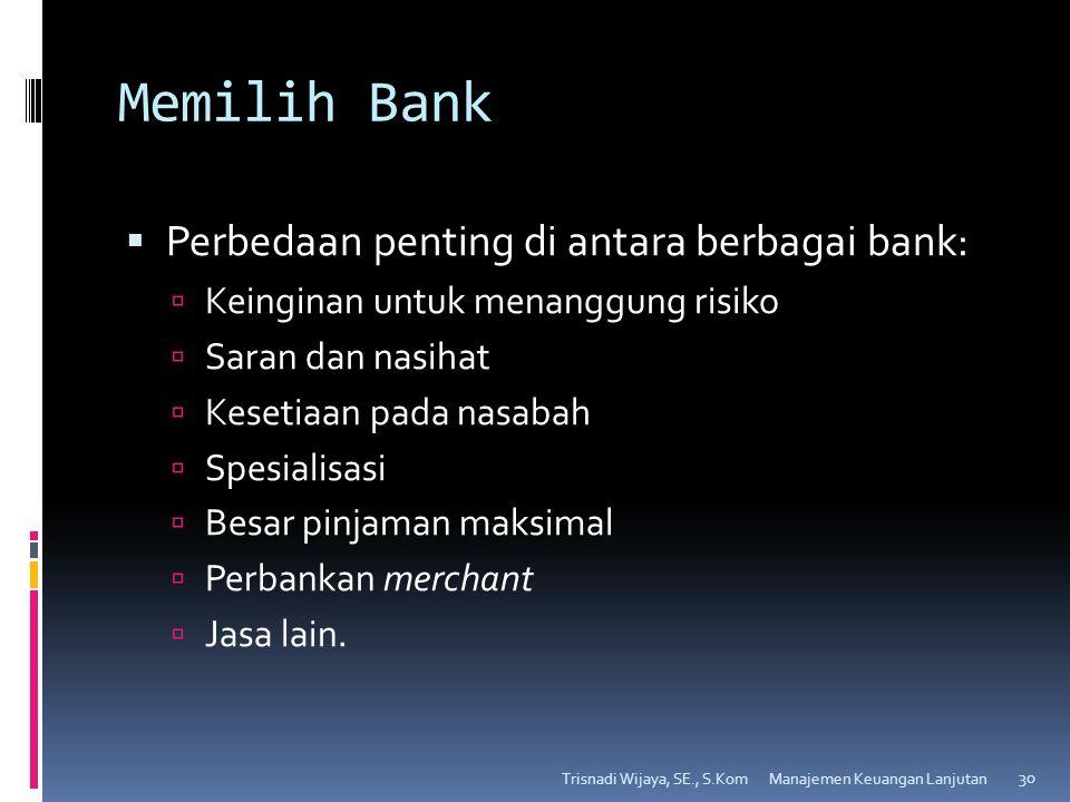 Memilih Bank  Perbedaan penting di antara berbagai bank:  Keinginan untuk menanggung risiko  Saran dan nasihat  Kesetiaan pada nasabah  Spesialisasi  Besar pinjaman maksimal  Perbankan merchant  Jasa lain.