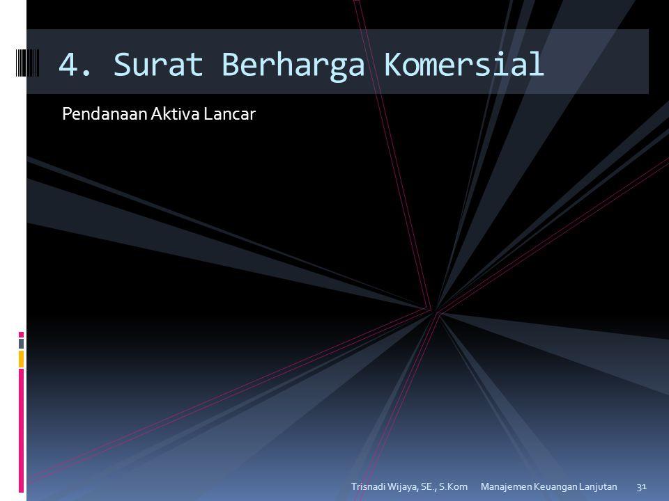 Pendanaan Aktiva Lancar Trisnadi Wijaya, SE., S.Kom 31 4. Surat Berharga Komersial Manajemen Keuangan Lanjutan
