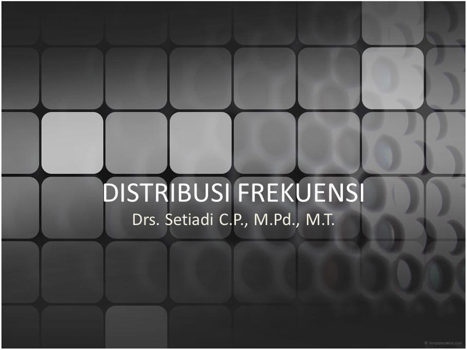 DISTRIBUSI FREKUENSI Drs. Setiadi C.P., M.Pd., M.T.