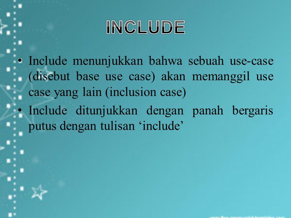 Include menunjukkan bahwa sebuah use-case (disebut base use case) akan memanggil use case yang lain (inclusion case) Include ditunjukkan dengan panah