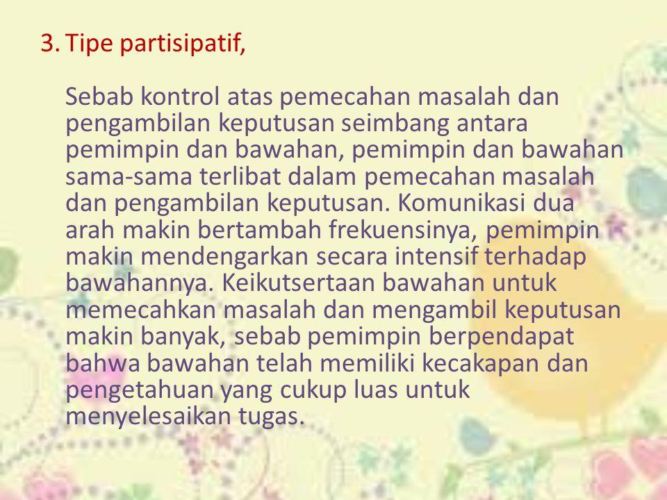 3.Tipe partisipatif, Sebab kontrol atas pemecahan masalah dan pengambilan keputusan seimbang antara pemimpin dan bawahan, pemimpin dan bawahan sama-sa