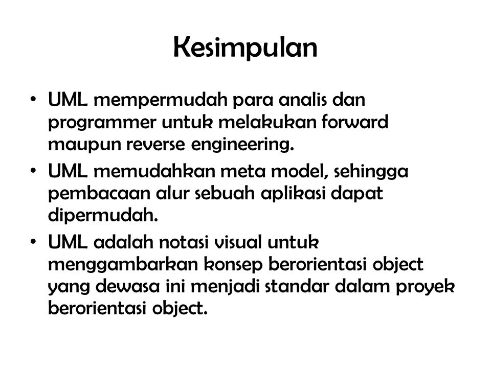 Kesimpulan UML mempermudah para analis dan programmer untuk melakukan forward maupun reverse engineering. UML memudahkan meta model, sehingga pembacaa