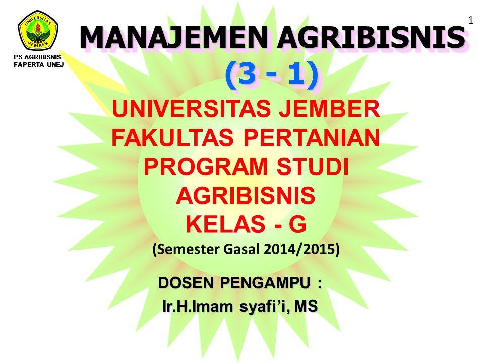 MANAJEMEN AGRIBISNIS (3 - 1) MANAJEMEN AGRIBISNIS (3 - 1) DOSEN PENGAMPU : Ir.H.Imam syafi'i, MS UNIVERSITAS JEMBER FAKULTAS PERTANIAN PROGRAM STUDI AGRIBISNIS KELAS - G (Semester Gasal 2014/2015) PS AGRIBISNIS FAPERTA UNEJ 1