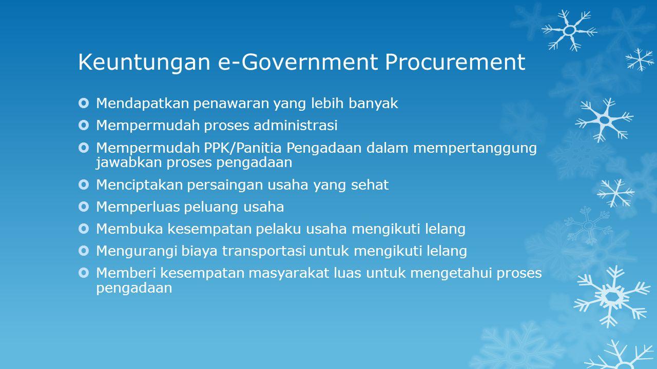 Keuntungan e-Government Procurement  Mendapatkan penawaran yang lebih banyak  Mempermudah proses administrasi  Mempermudah PPK/Panitia Pengadaan da