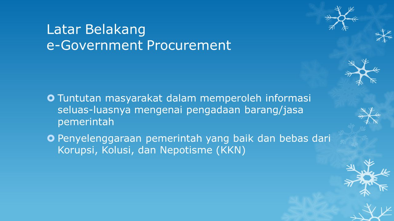 Latar Belakang e-Government Procurement  Tuntutan masyarakat dalam memperoleh informasi seluas-luasnya mengenai pengadaan barang/jasa pemerintah  Penyelenggaraan pemerintah yang baik dan bebas dari Korupsi, Kolusi, dan Nepotisme (KKN)