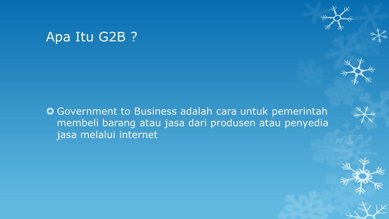 Apa Itu G2B ?  Government to Business adalah cara untuk pemerintah membeli barang atau jasa dari produsen atau penyedia jasa melalui internet