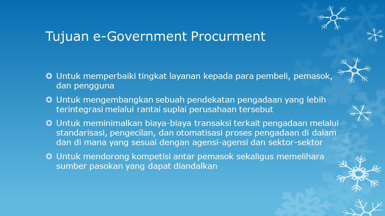Tujuan e-Government Procurment  Untuk memperbaiki tingkat layanan kepada para pembeli, pemasok, dan pengguna  Untuk mengembangkan sebuah pendekatan pengadaan yang lebih terintegrasi melalui rantai suplai perusahaan tersebut  Untuk meminimalkan biaya-biaya transaksi terkait pengadaan melalui standarisasi, pengecilan, dan otomatisasi proses pengadaan di dalam dan di mana yang sesuai dengan agensi-agensi dan sektor-sektor  Untuk mendorong kompetisi antar pemasok sekaligus memelihara sumber pasokan yang dapat diandalkan