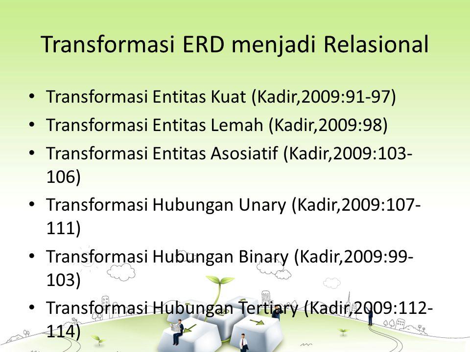 Transformasi ERD menjadi Relasional Transformasi Entitas Kuat (Kadir,2009:91-97) Transformasi Entitas Lemah (Kadir,2009:98) Transformasi Entitas Asosiatif (Kadir,2009:103- 106) Transformasi Hubungan Unary (Kadir,2009:107- 111) Transformasi Hubungan Binary (Kadir,2009:99- 103) Transformasi Hubungan Tertiary (Kadir,2009:112- 114)