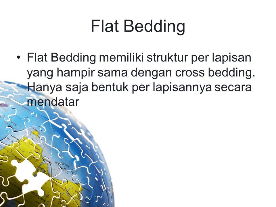 Flat Bedding Flat Bedding memiliki struktur per lapisan yang hampir sama dengan cross bedding. Hanya saja bentuk per lapisannya secara mendatar