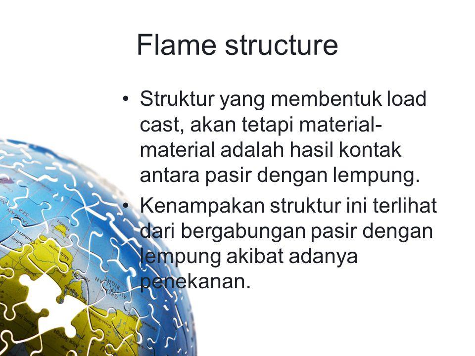 Flame structure Struktur yang membentuk load cast, akan tetapi material- material adalah hasil kontak antara pasir dengan lempung. Kenampakan struktur