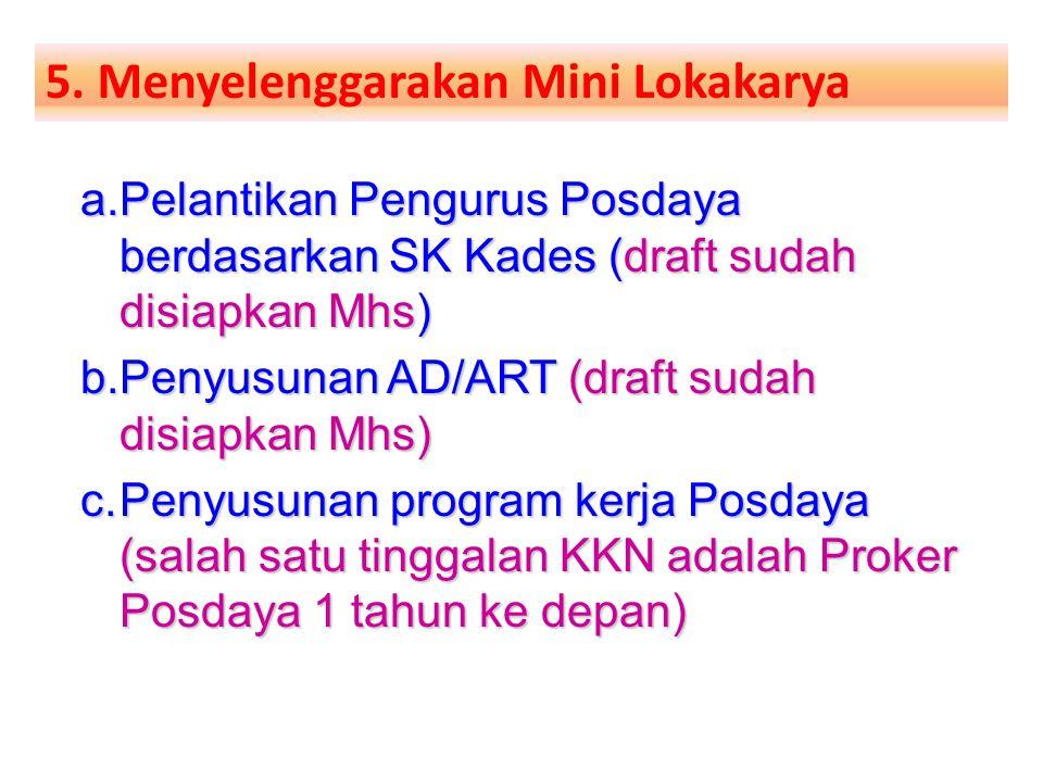 5. Menyelenggarakan Mini Lokakarya a.Pelantikan Pengurus Posdaya berdasarkan SK Kades (draft sudah disiapkan Mhs) b.Penyusunan AD/ART (draft sudah dis