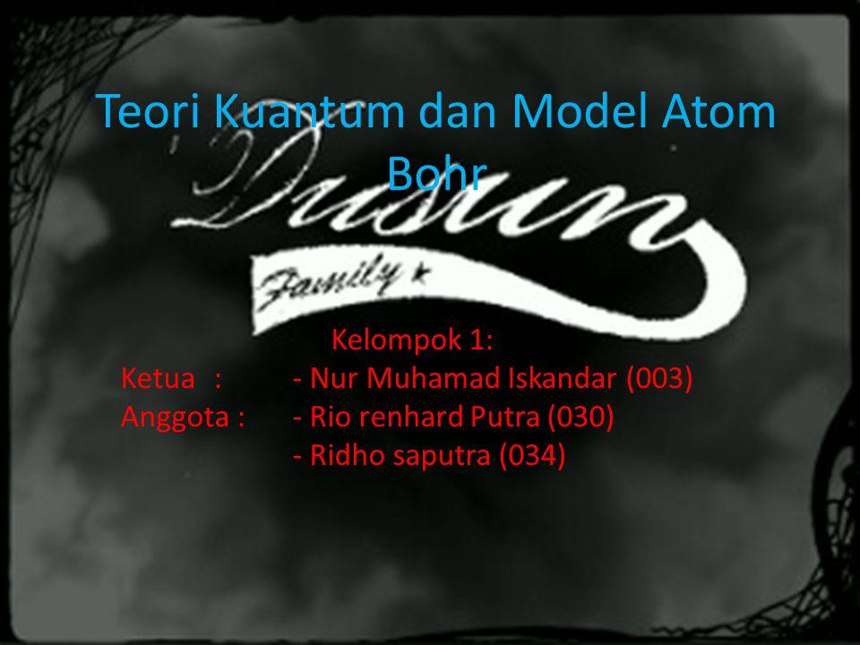 Teori Kuantum dan Model Atom Bohr Kelompok 1: Ketua : - Nur Muhamad Iskandar (003) Anggota :- Rio renhard Putra (030) - Ridho saputra (034)