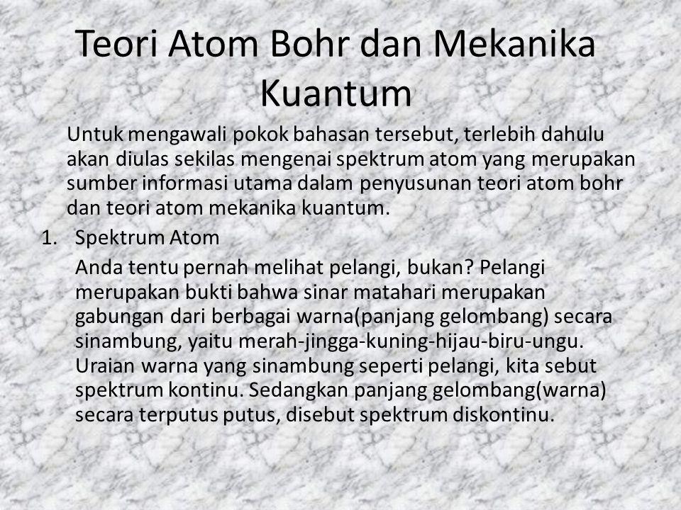 Teori Atom Bohr dan Mekanika Kuantum Untuk mengawali pokok bahasan tersebut, terlebih dahulu akan diulas sekilas mengenai spektrum atom yang merupakan