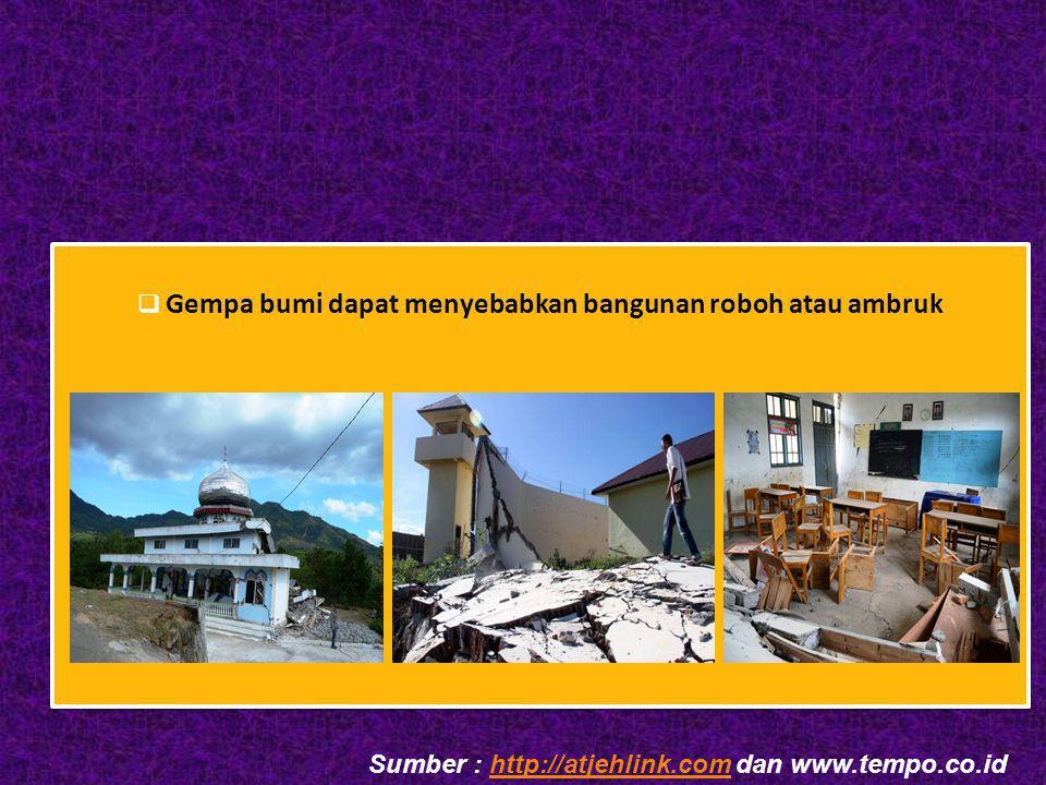  Gempa bumi dapat menyebabkan bangunan roboh atau ambruk  Gempa bumi dapat menyebabkan bangunan roboh atau ambruk Sumber : http://atjehlink.com dan