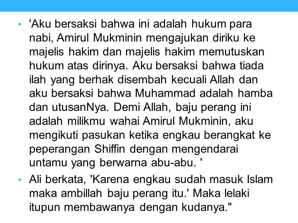 'Aku bersaksi bahwa ini adalah hukum para nabi, Amirul Mukminin mengajukan diriku ke majelis hakim dan majelis hakim memutuskan hukum atas dirinya. Ak