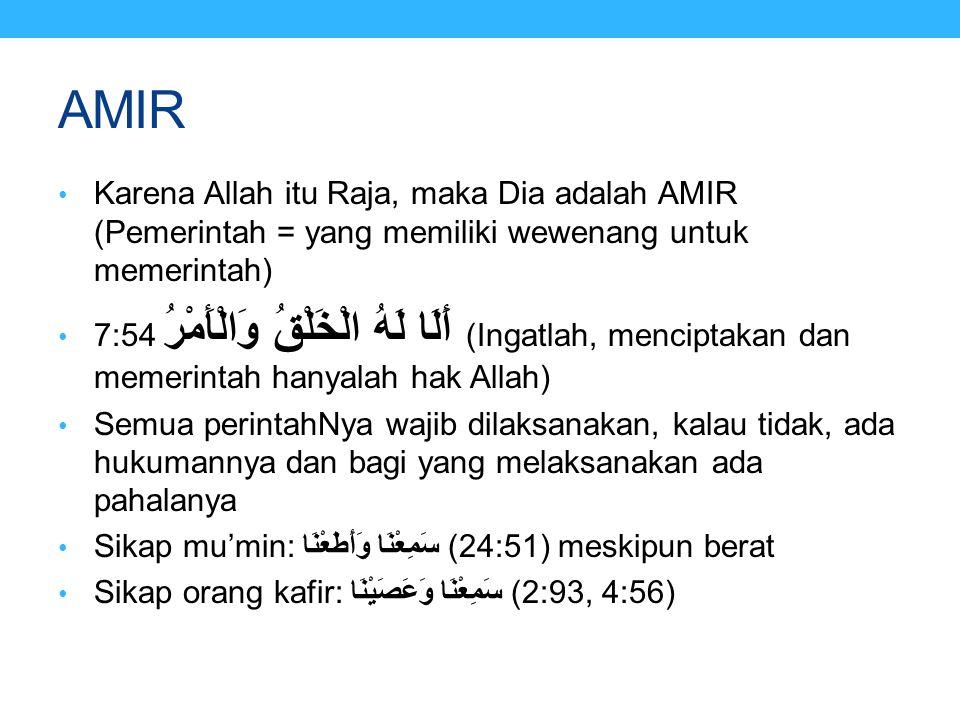 AMIR Karena Allah itu Raja, maka Dia adalah AMIR (Pemerintah = yang memiliki wewenang untuk memerintah) 7:54 أَلَا لَهُ الْخَلْقُ وَالْأَمْرُ (Ingatla