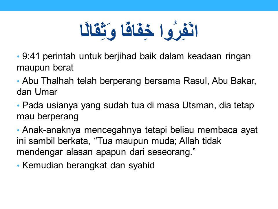 انْفِرُوا خِفَافًا وَثِقَالًا 9:41 perintah untuk berjihad baik dalam keadaan ringan maupun berat Abu Thalhah telah berperang bersama Rasul, Abu Bakar
