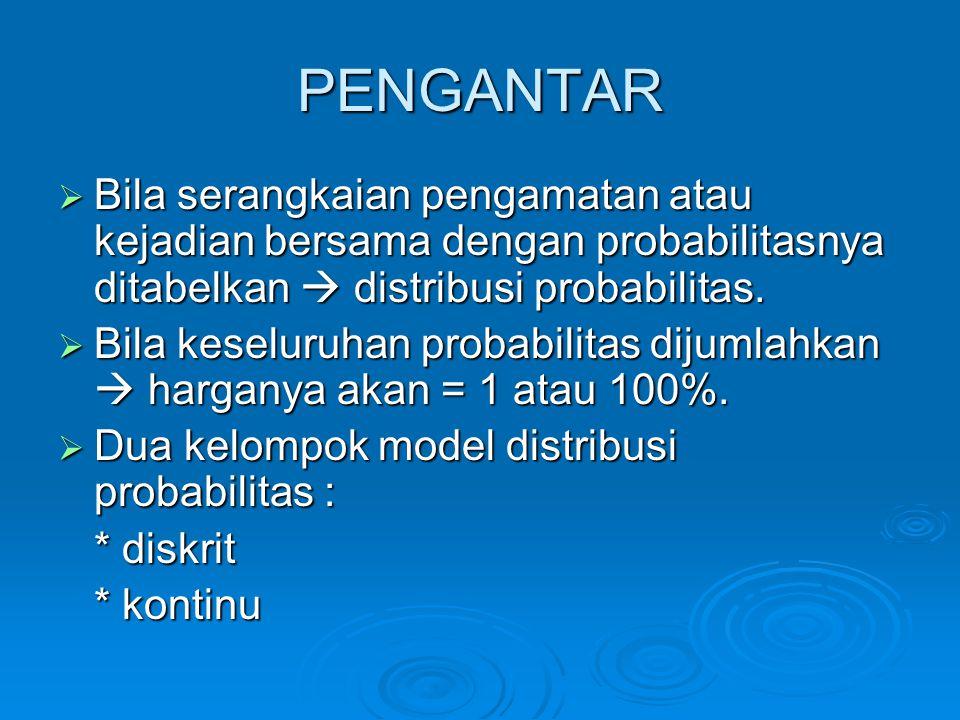 PENGANTAR  Bila serangkaian pengamatan atau kejadian bersama dengan probabilitasnya ditabelkan  distribusi probabilitas.  Bila keseluruhan probabil