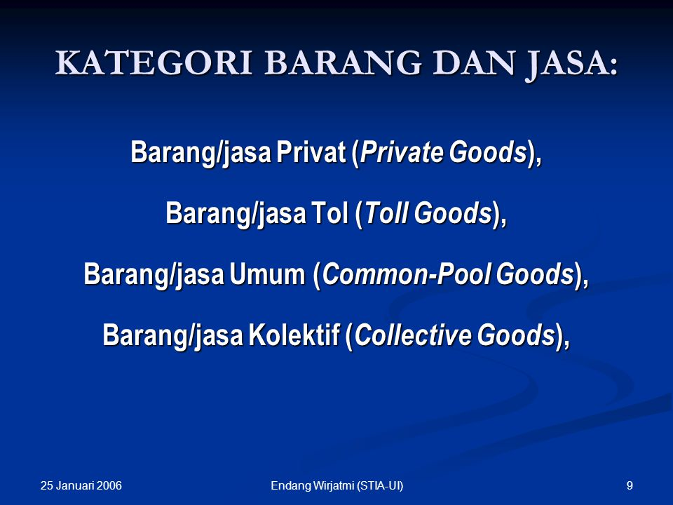 25 Januari 2006 9Endang Wirjatmi (STIA-UI) KATEGORI BARANG DAN JASA: Barang/jasa Privat ( Private Goods ), Barang/jasa Tol ( Toll Goods ), Barang/jasa Umum ( Common-Pool Goods ), Barang/jasa Kolektif ( Collective Goods ),