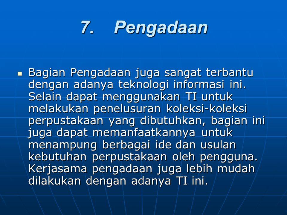 7. Pengadaan Bagian Pengadaan juga sangat terbantu dengan adanya teknologi informasi ini. Selain dapat menggunakan TI untuk melakukan penelusuran kole
