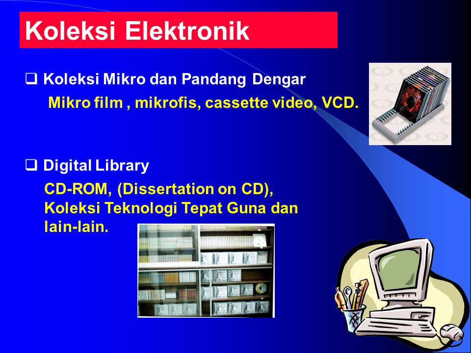 Koleksi Elektronik  Koleksi Mikro dan Pandang Dengar  Digital Library Mikro film, mikrofis, cassette video, VCD. CD-ROM, (Dissertation on CD), Kolek