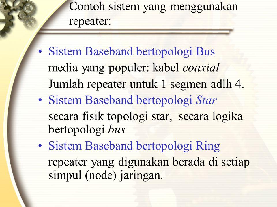 Contoh sistem yang menggunakan repeater: Sistem Baseband bertopologi Bus media yang populer: kabel coaxial Jumlah repeater untuk 1 segmen adlh 4.