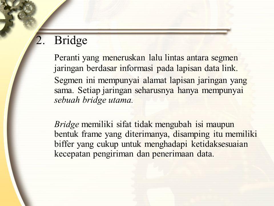 2.Bridge Peranti yang meneruskan lalu lintas antara segmen jaringan berdasar informasi pada lapisan data link.